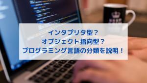 インタプリタ型?オブジェクト指向型?プログラミング言語の分類を説明!