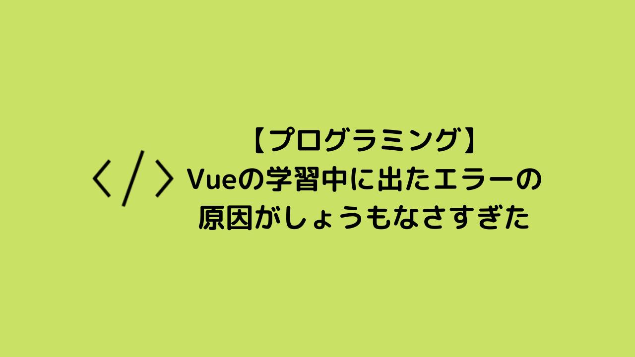 【プログラミング】Vueの学習中に出たエラーの原因がしょうもなさすぎた